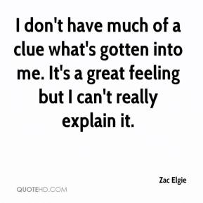 Zac Elgie  - I don't have much of a clue what's gotten into me. It's a great feeling but I can't really explain it.