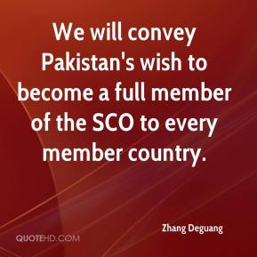Zhang Deguang  - We will convey Pakistan's wish to become a full member of the SCO to every member country.