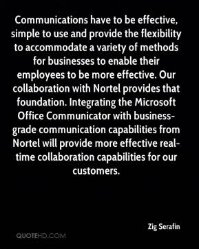 Zig Serafin  - Communications have to be effective, simple to use and provide the flexibility to accommodate a variety of methods for businesses to enable their employees to be more effective. Our collaboration with Nortel provides that foundation. Integrating the Microsoft Office Communicator with business-grade communication capabilities from Nortel will provide more effective real-time collaboration capabilities for our customers.