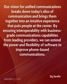 Zig Serafin  - Our vision for unified communications breaks down today's silos of communication and brings them together into an intuitive experience that puts people at the center. By ensuring interoperability with business-grade communications capabilities from leading providers, we can extend the power and flexibility of software to improve phone-based communications.