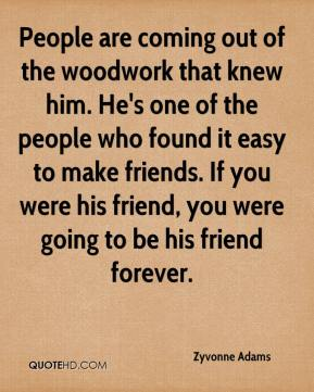 Zyvonne Adams  - People are coming out of the woodwork that knew him. He's one of the people who found it easy to make friends. If you were his friend, you were going to be his friend forever.