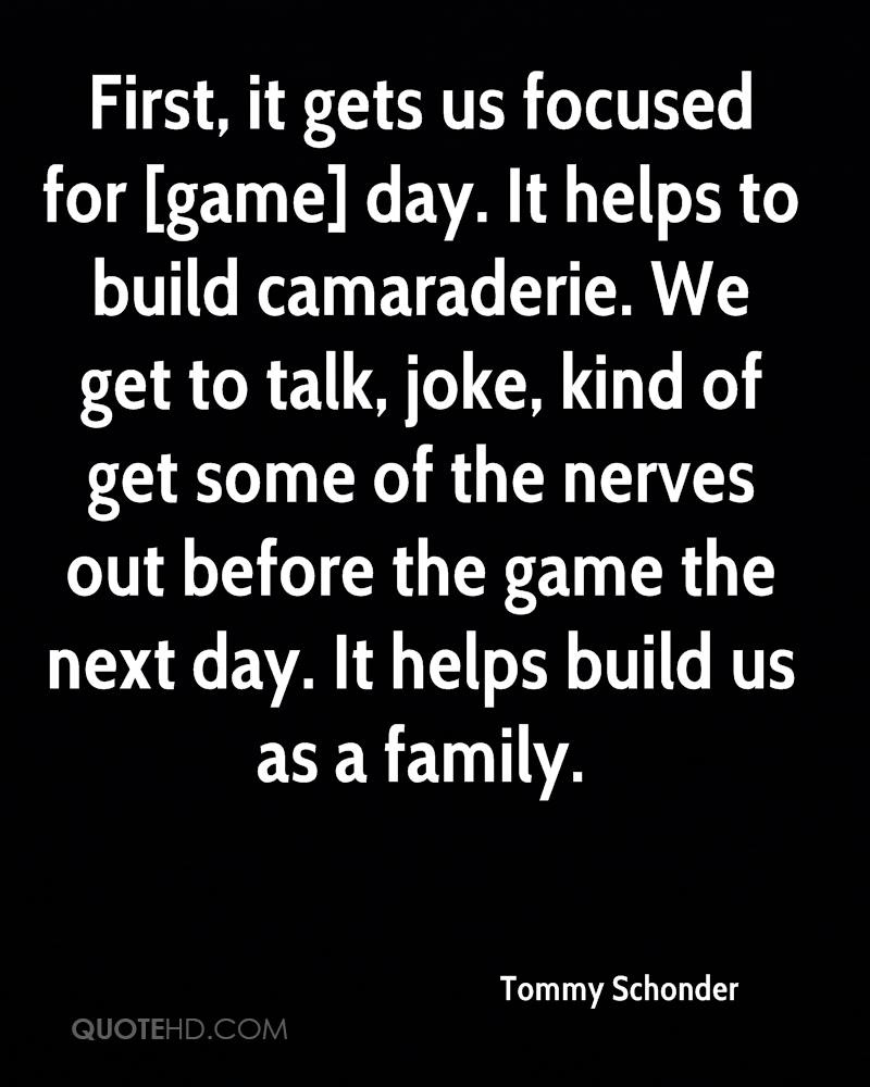 First, it gets us focused for [game] day. It helps to build camaraderie. We get to talk, joke, kind of get some of the nerves out before the game the next day. It helps build us as a family.