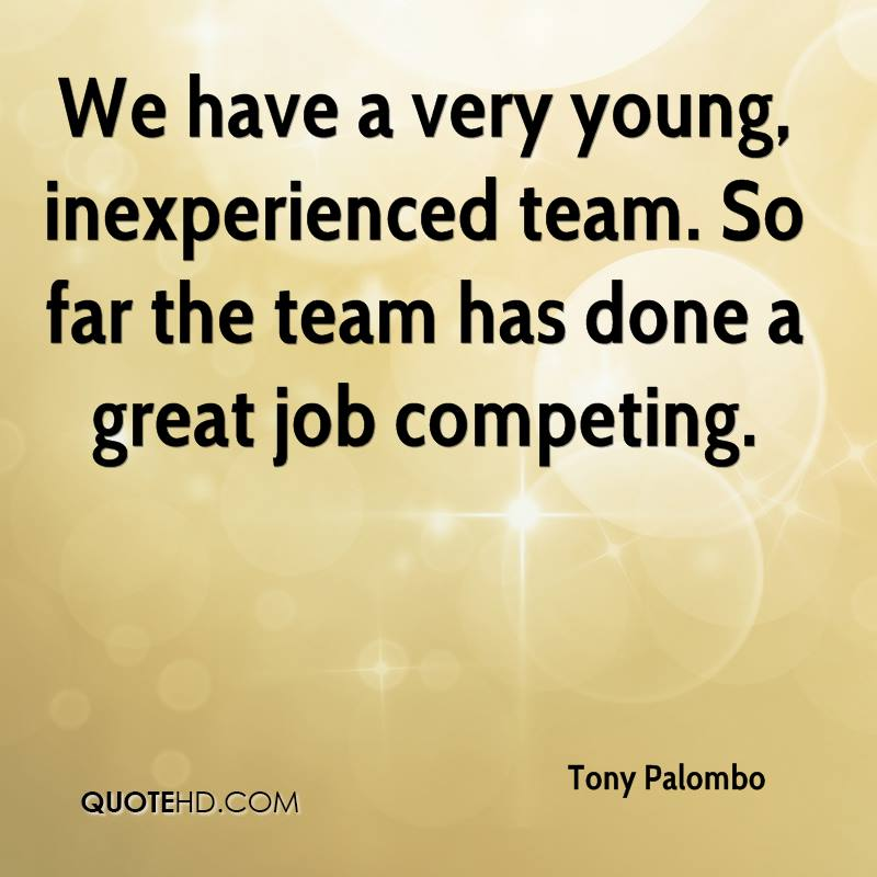 We have a very young, inexperienced team. So far the team has done a great job competing.