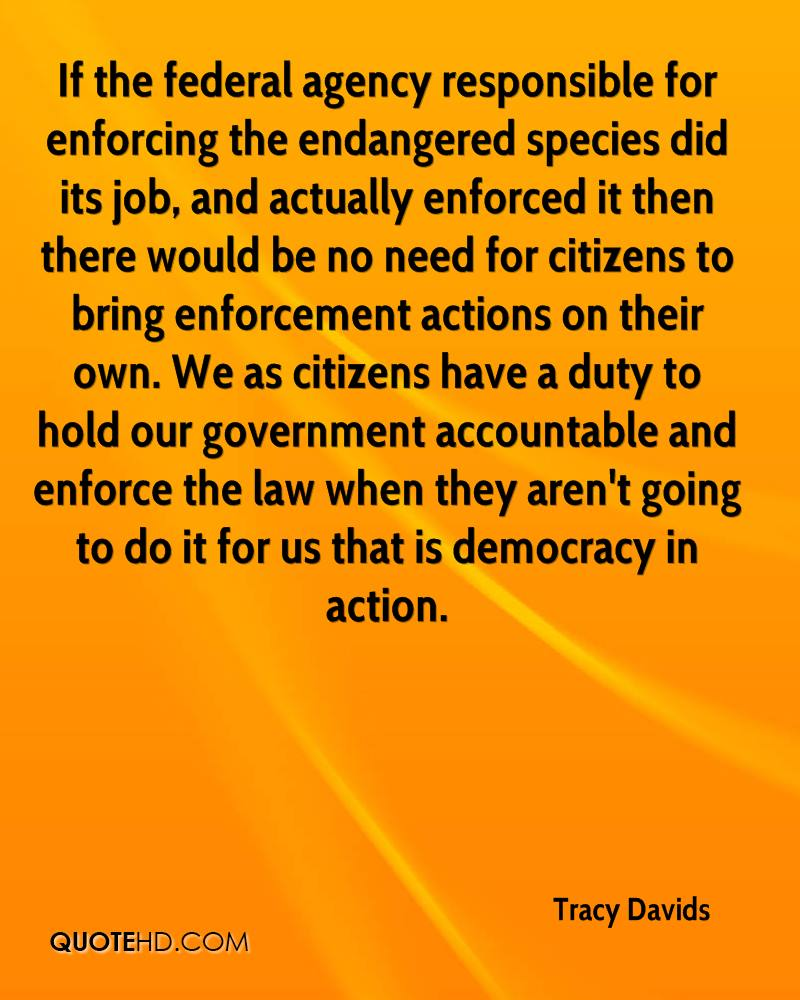 If the federal agency responsible for enforcing the endangered species did its job, and actually enforced it then there would be no need for citizens to bring enforcement actions on their own. We as citizens have a duty to hold our government accountable and enforce the law when they aren't going to do it for us that is democracy in action.