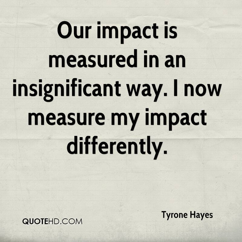 Our impact is measured in an insignificant way. I now measure my impact differently.