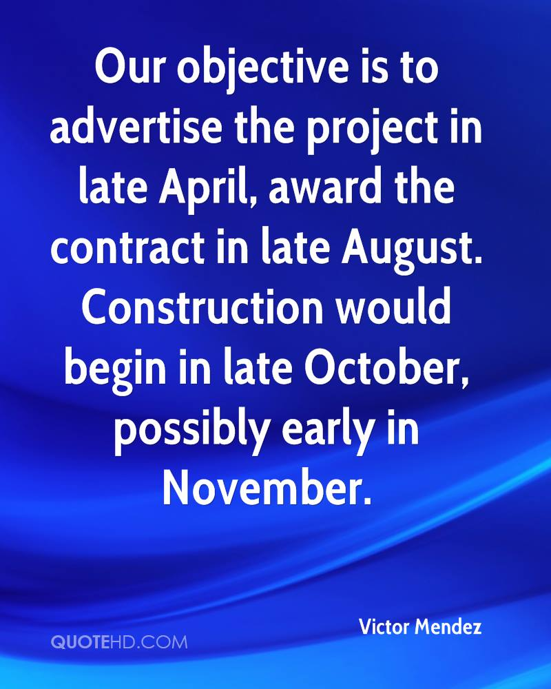 Our objective is to advertise the project in late April, award the contract in late August. Construction would begin in late October, possibly early in November.