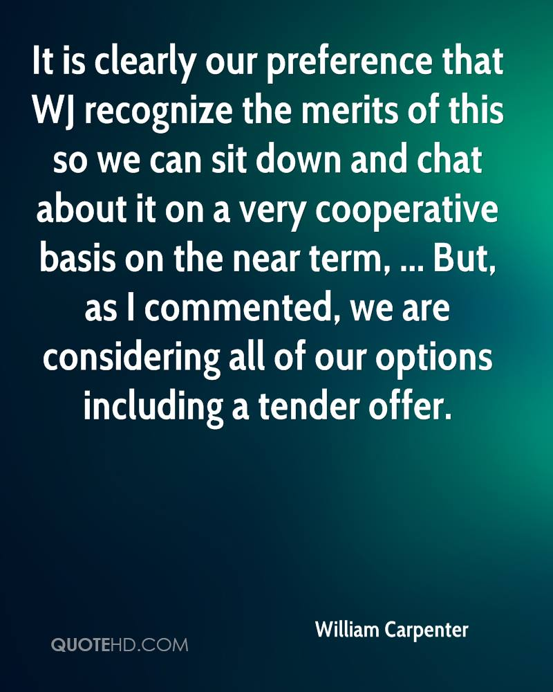 It is clearly our preference that WJ recognize the merits of this so we can sit down and chat about it on a very cooperative basis on the near term, ... But, as I commented, we are considering all of our options including a tender offer.