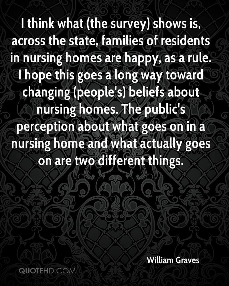 I think what (the survey) shows is, across the state, families of residents in nursing homes are happy, as a rule. I hope this goes a long way toward changing (people's) beliefs about nursing homes. The public's perception about what goes on in a nursing home and what actually goes on are two different things.