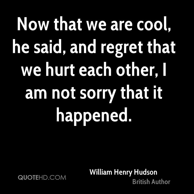 Now that we are cool, he said, and regret that we hurt each other, I am not sorry that it happened.