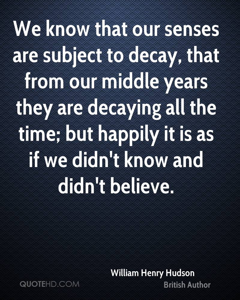 We know that our senses are subject to decay, that from our middle years they are decaying all the time; but happily it is as if we didn't know and didn't believe.