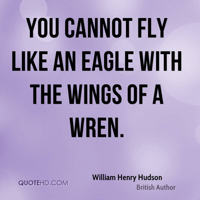 You cannot fly like an eagle with the wings of a wren.