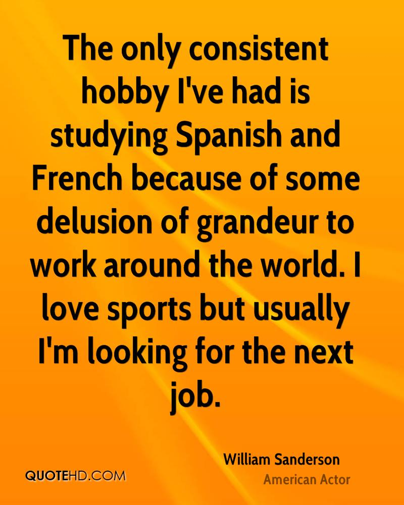The only consistent hobby I've had is studying Spanish and French because of some delusion of grandeur to work around the world. I love sports but usually I'm looking for the next job.