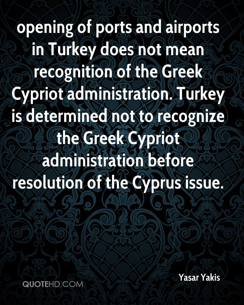 opening of ports and airports in Turkey does not mean recognition of the Greek Cypriot administration. Turkey is determined not to recognize the Greek Cypriot administration before resolution of the Cyprus issue.