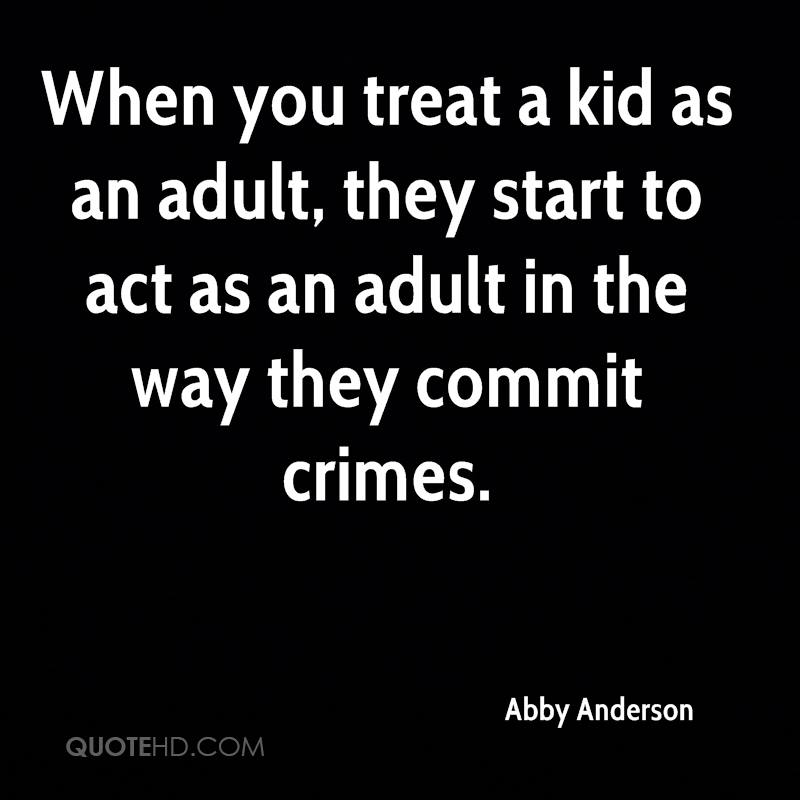 When you treat a kid as an adult, they start to act as an adult in the way they commit crimes.