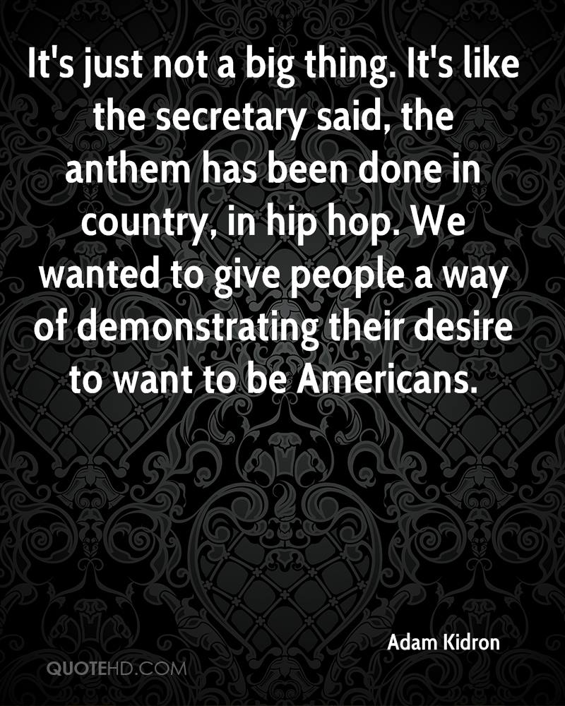 It's just not a big thing. It's like the secretary said, the anthem has been done in country, in hip hop. We wanted to give people a way of demonstrating their desire to want to be Americans.