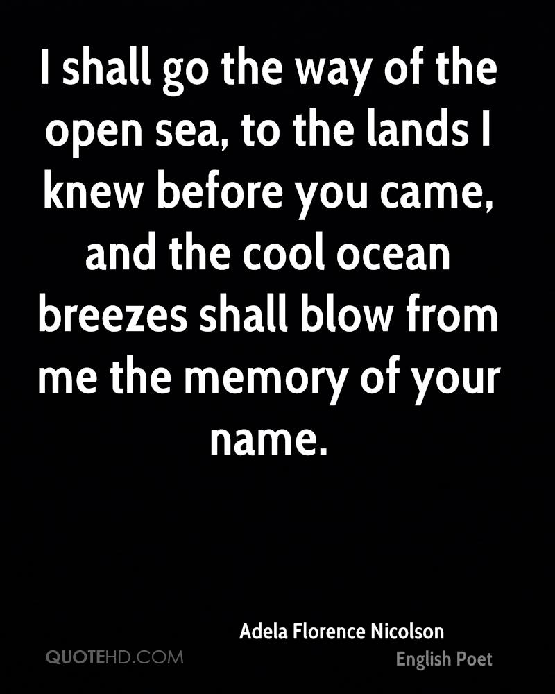 I shall go the way of the open sea, to the lands I knew before you came, and the cool ocean breezes shall blow from me the memory of your name.