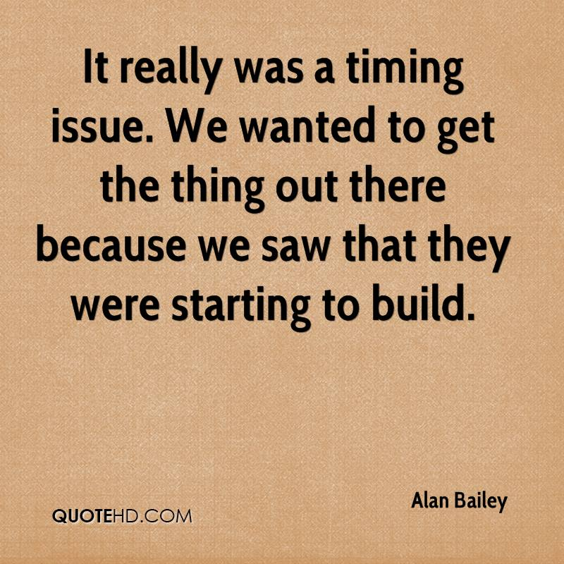 It really was a timing issue. We wanted to get the thing out there because we saw that they were starting to build.