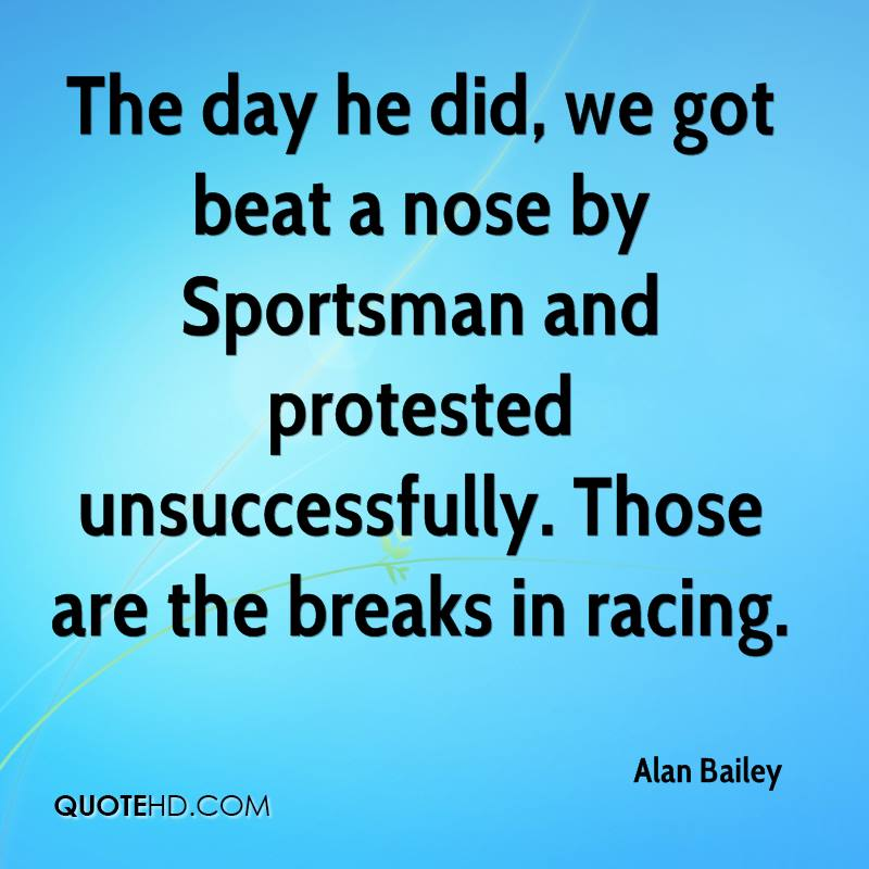 The day he did, we got beat a nose by Sportsman and protested unsuccessfully. Those are the breaks in racing.