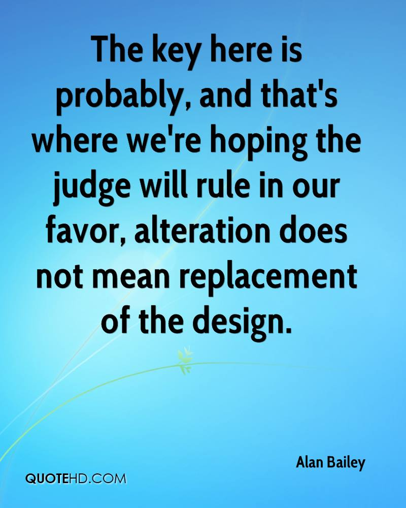 The key here is probably, and that's where we're hoping the judge will rule in our favor, alteration does not mean replacement of the design.