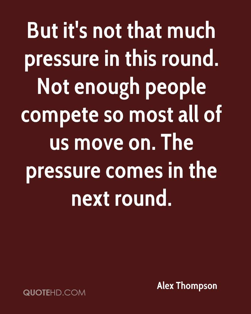 But it's not that much pressure in this round. Not enough people compete so most all of us move on. The pressure comes in the next round.