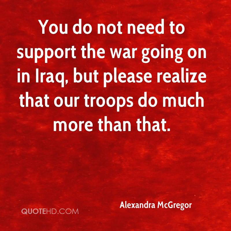 You do not need to support the war going on in Iraq, but please realize that our troops do much more than that.