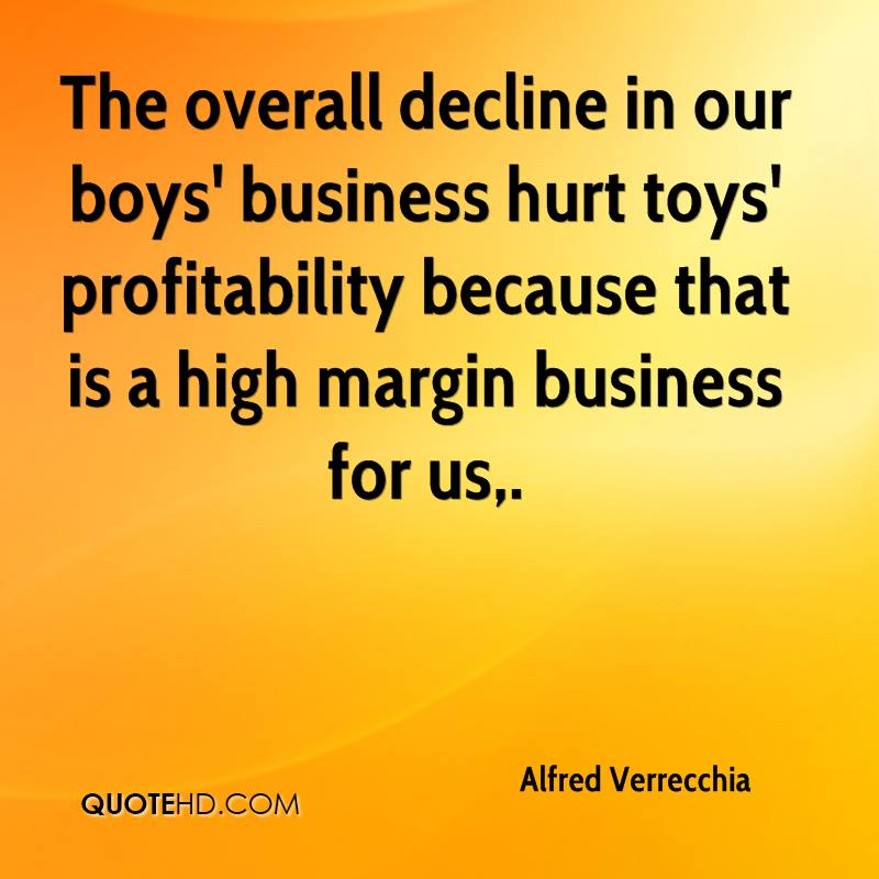 The overall decline in our boys' business hurt toys' profitability because that is a high margin business for us.