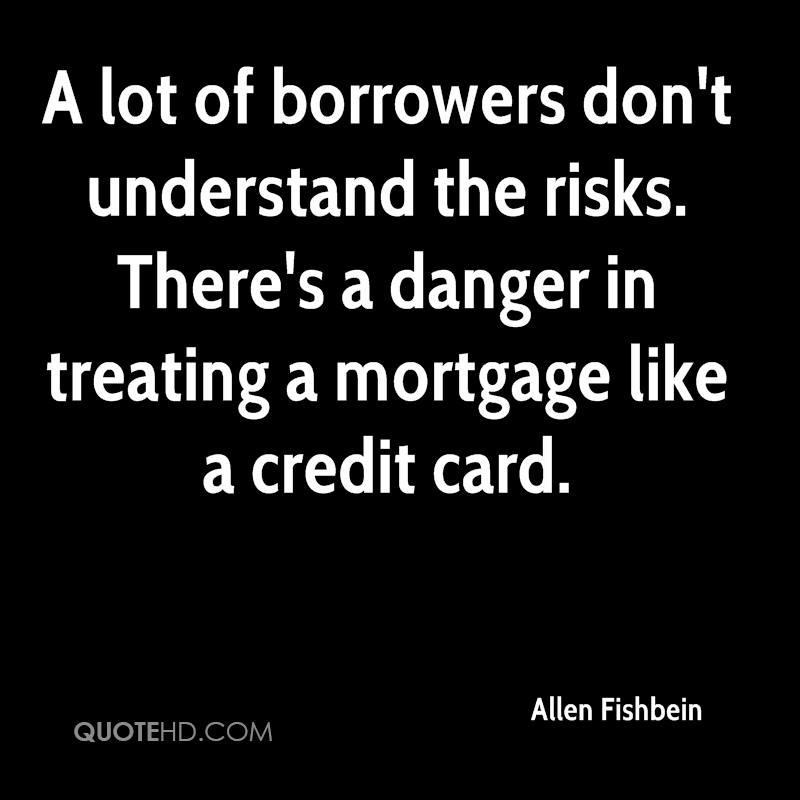 A lot of borrowers don't understand the risks. There's a danger in treating a mortgage like a credit card.