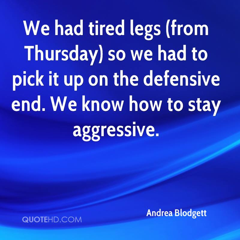 We had tired legs (from Thursday) so we had to pick it up on the defensive end. We know how to stay aggressive.