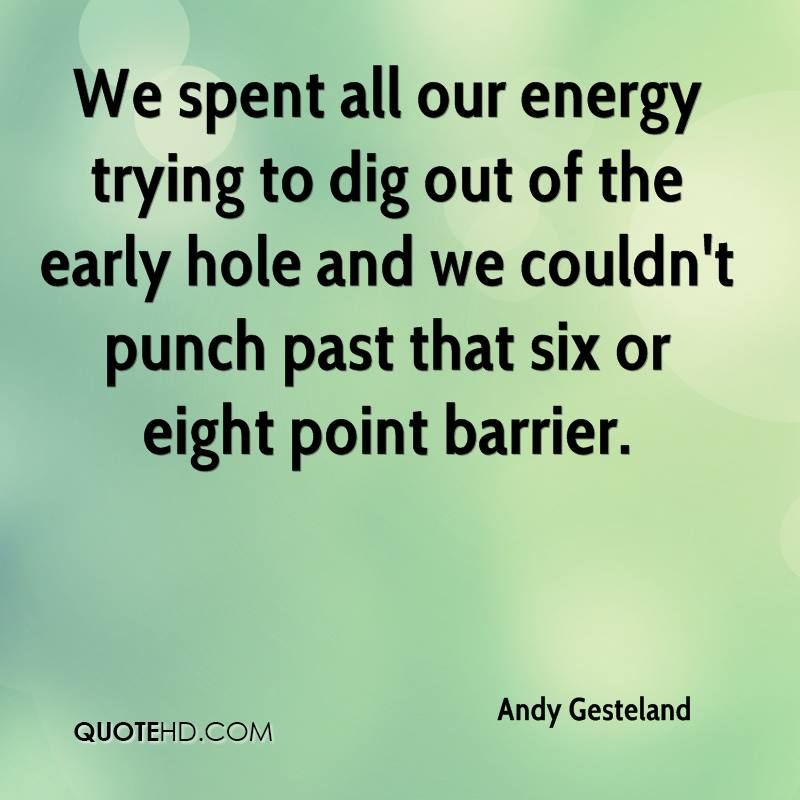 We spent all our energy trying to dig out of the early hole and we couldn't punch past that six or eight point barrier.