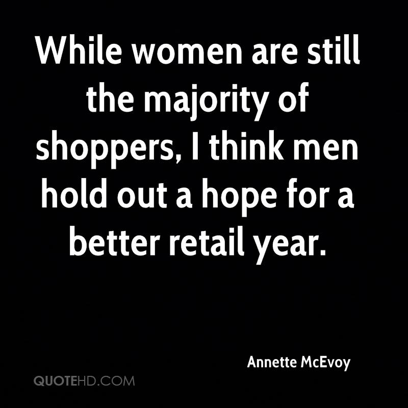 While women are still the majority of shoppers, I think men hold out a hope for a better retail year.