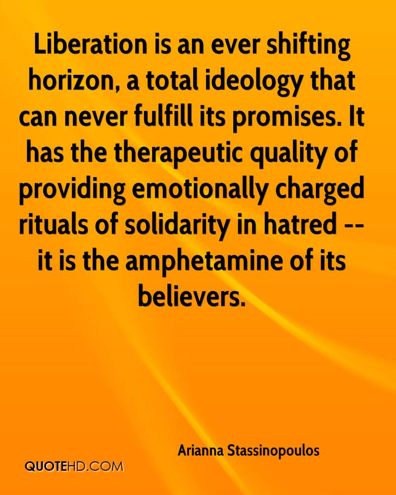 Liberation is an ever shifting horizon, a total ideology that can never fulfill its promises. It has the therapeutic quality of providing emotionally charged rituals of solidarity in hatred -- it is the amphetamine of its believers.