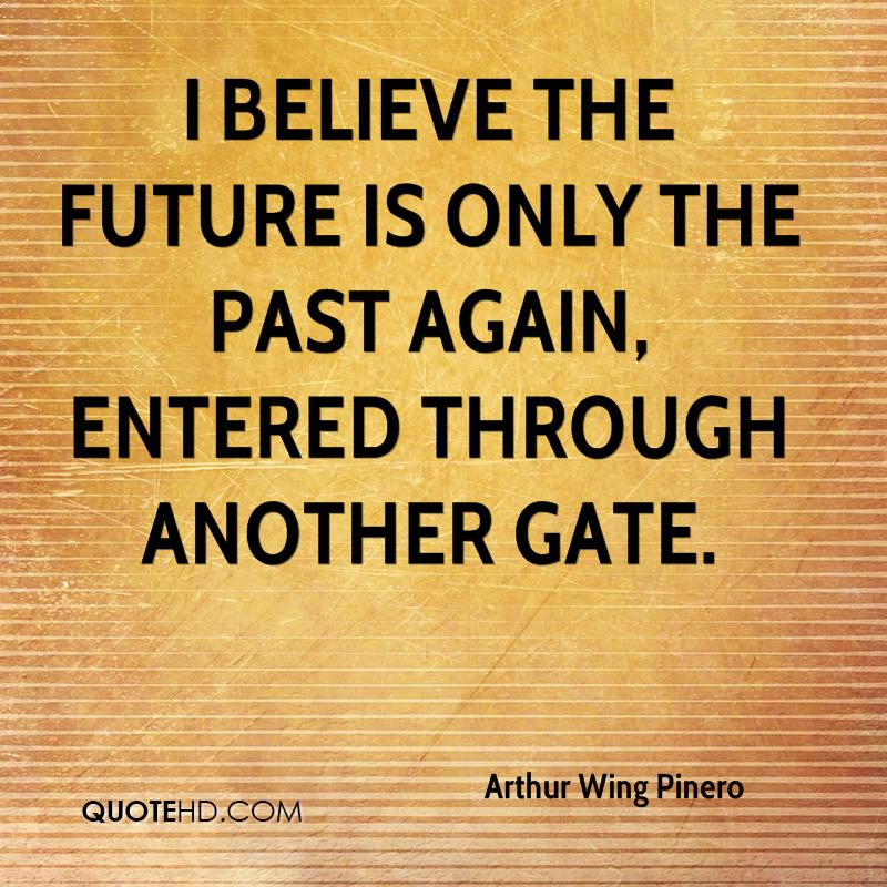 I believe the future is only the past again, entered through another gate.