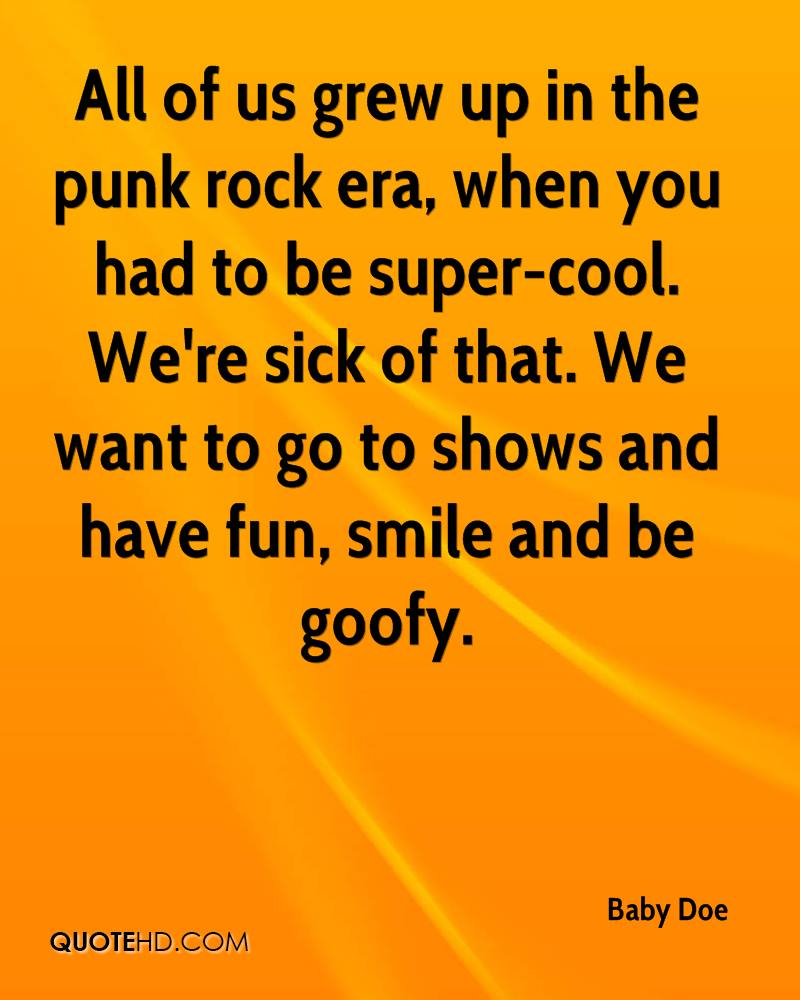 All of us grew up in the punk rock era, when you had to be super-cool. We're sick of that. We want to go to shows and have fun, smile and be goofy.