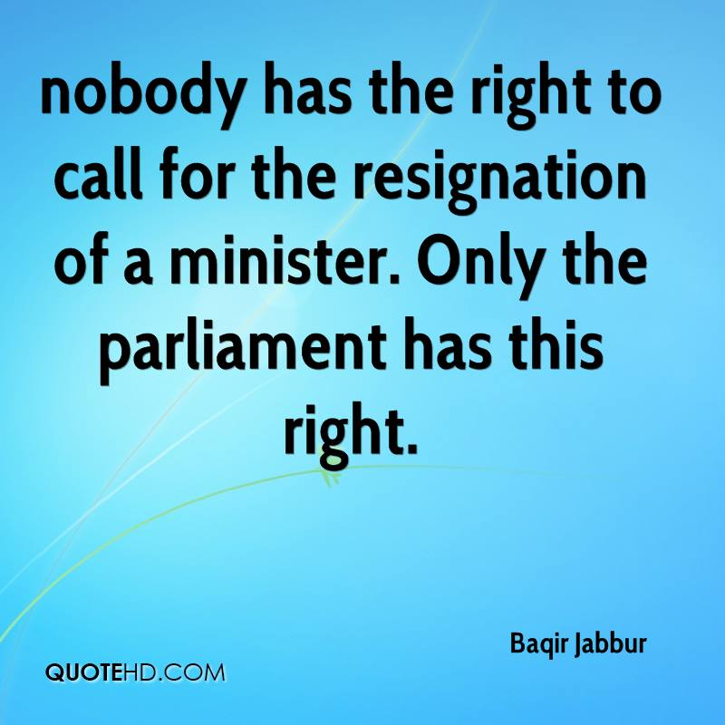 nobody has the right to call for the resignation of a minister. Only the parliament has this right.