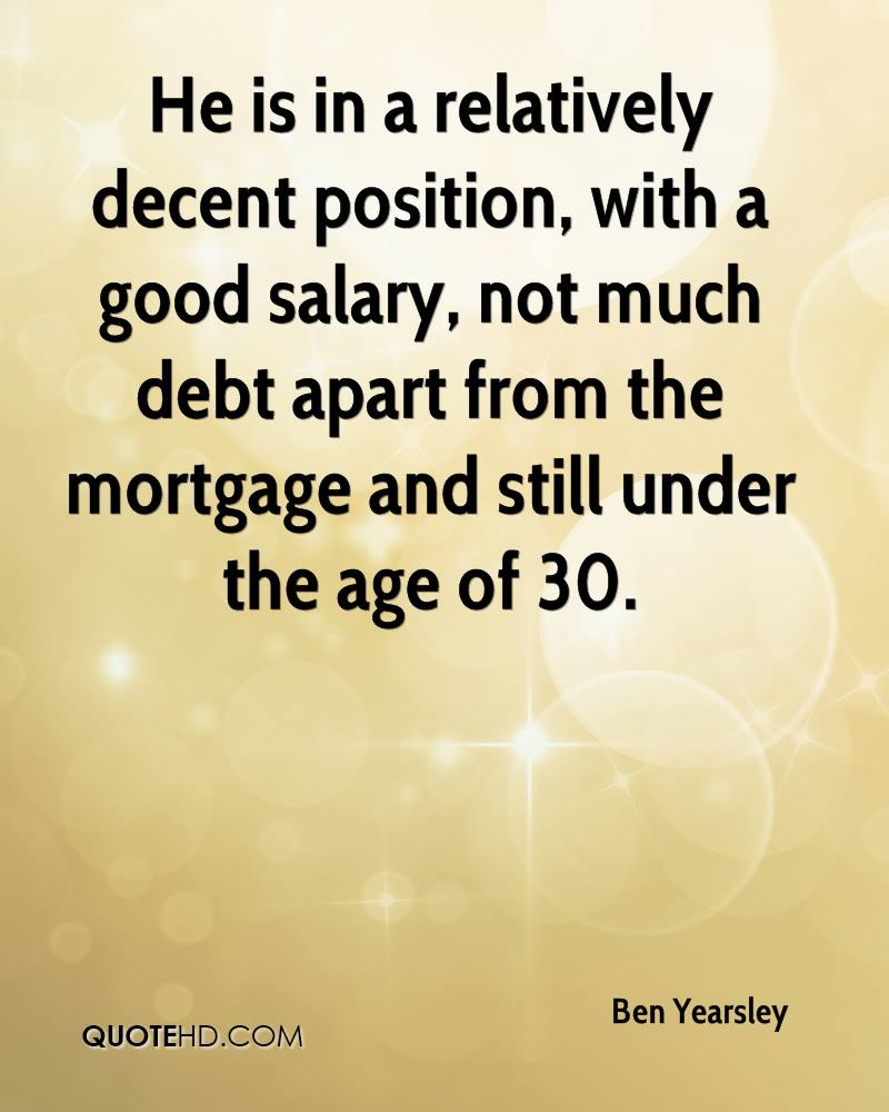 He is in a relatively decent position, with a good salary, not much debt apart from the mortgage and still under the age of 30.