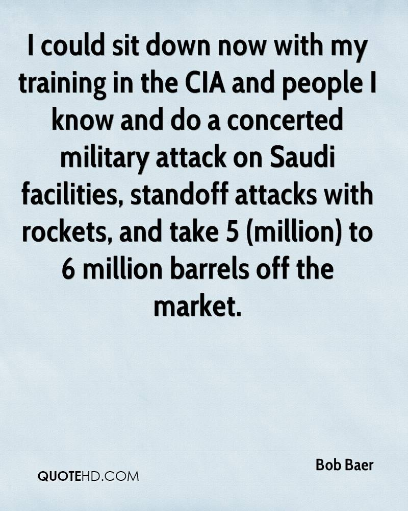 I could sit down now with my training in the CIA and people I know and do a concerted military attack on Saudi facilities, standoff attacks with rockets, and take 5 (million) to 6 million barrels off the market.