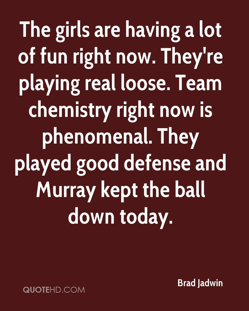 The girls are having a lot of fun right now. They're playing real loose. Team chemistry right now is phenomenal. They played good defense and Murray kept the ball down today.