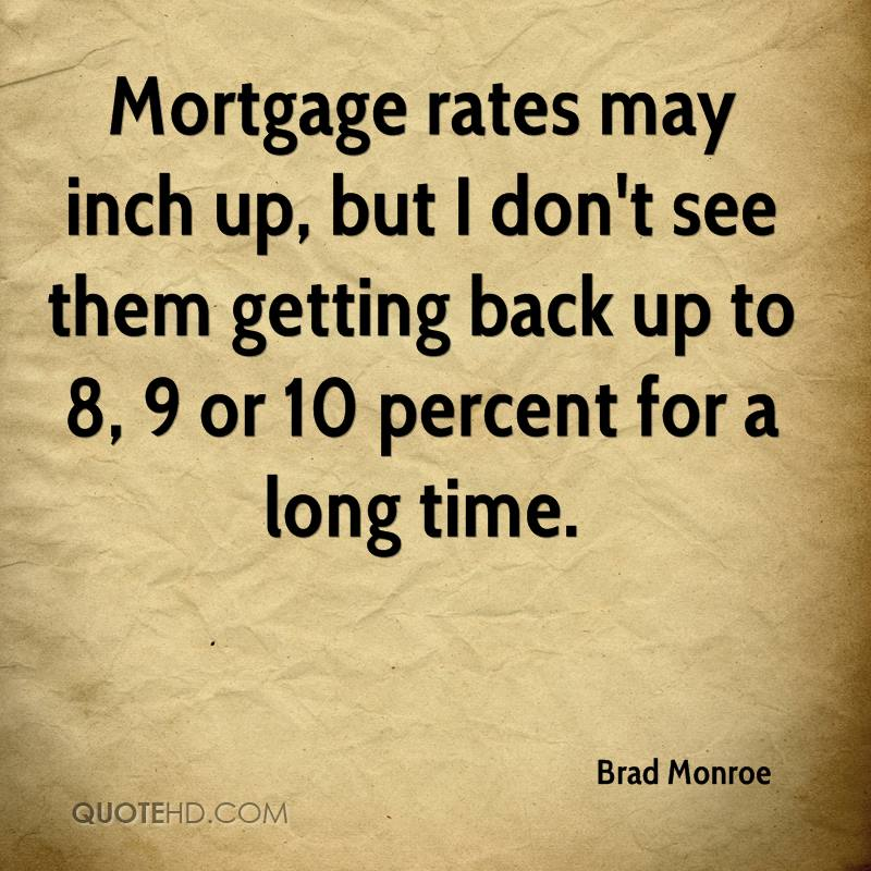 Mortgage rates may inch up, but I don't see them getting back up to 8, 9 or 10 percent for a long time.