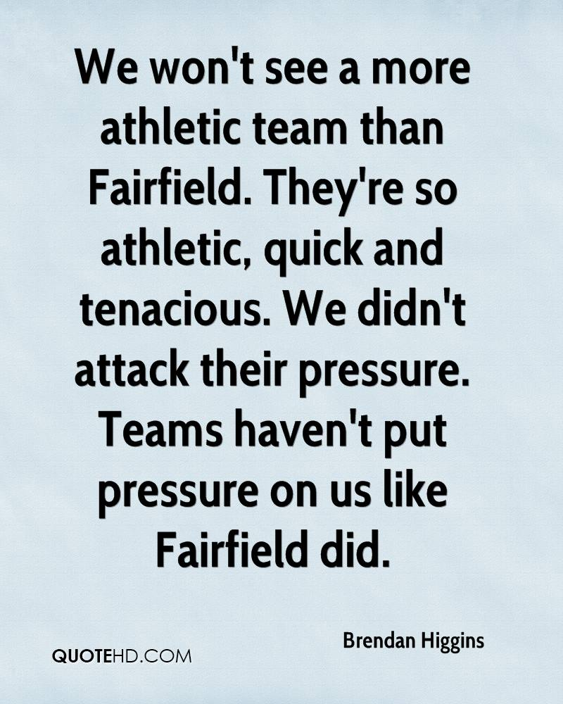 We won't see a more athletic team than Fairfield. They're so athletic, quick and tenacious. We didn't attack their pressure. Teams haven't put pressure on us like Fairfield did.