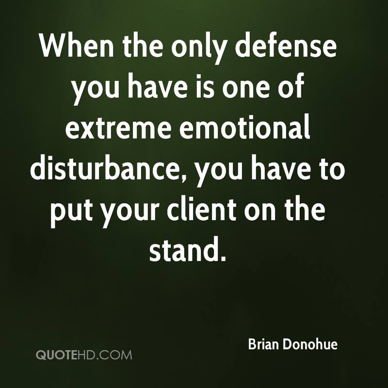 When the only defense you have is one of extreme emotional disturbance, you have to put your client on the stand.