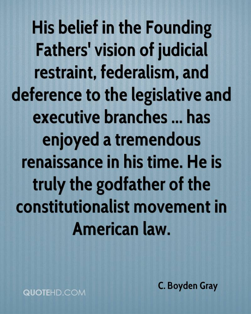 His belief in the Founding Fathers' vision of judicial restraint, federalism, and deference to the legislative and executive branches ... has enjoyed a tremendous renaissance in his time. He is truly the godfather of the constitutionalist movement in American law.