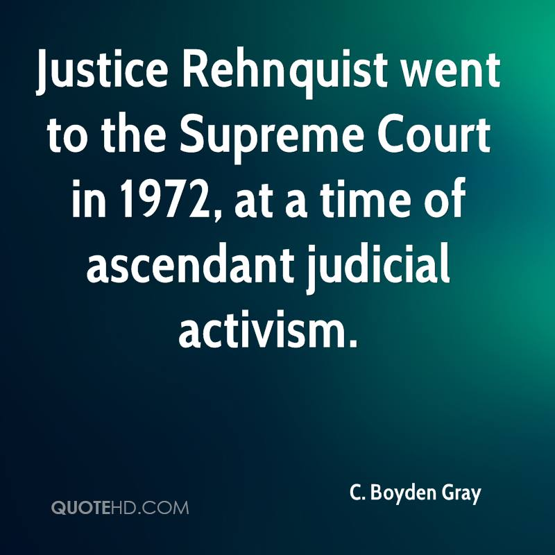 Justice Rehnquist went to the Supreme Court in 1972, at a time of ascendant judicial activism.
