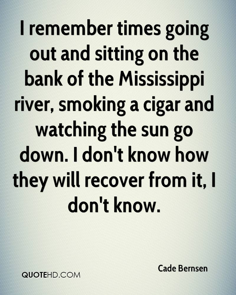 I remember times going out and sitting on the bank of the Mississippi river, smoking a cigar and watching the sun go down. I don't know how they will recover from it, I don't know.