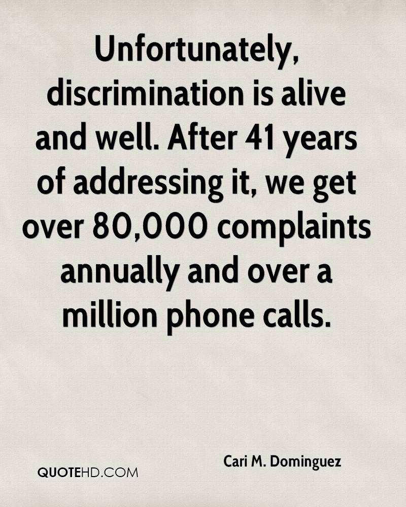 Unfortunately, discrimination is alive and well. After 41 years of addressing it, we get over 80,000 complaints annually and over a million phone calls.