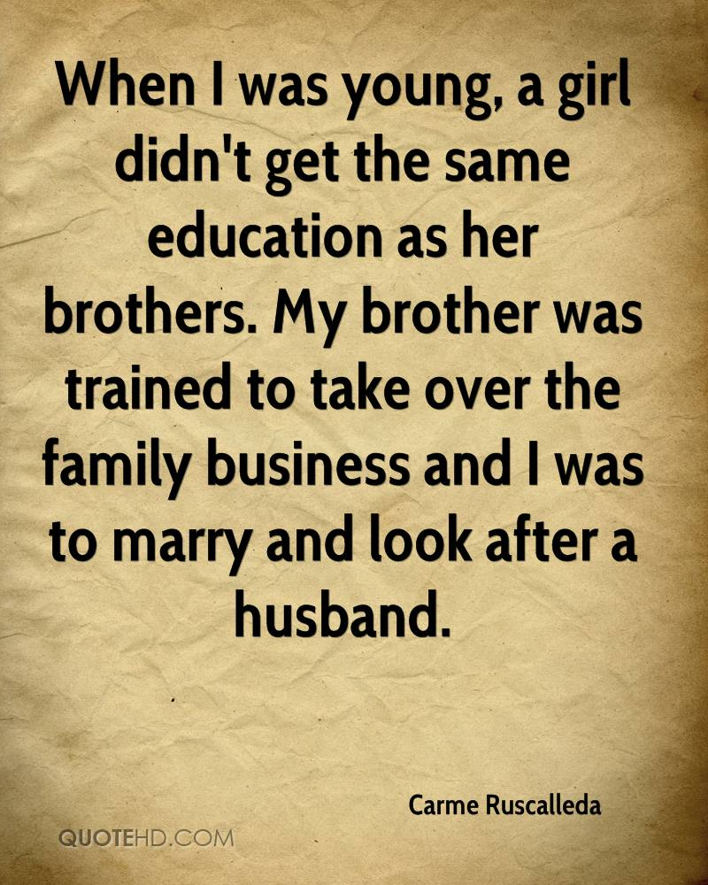 When I was young, a girl didn't get the same education as her brothers. My brother was trained to take over the family business and I was to marry and look after a husband.