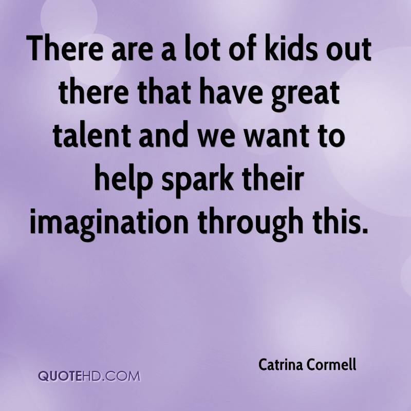 There are a lot of kids out there that have great talent and we want to help spark their imagination through this.