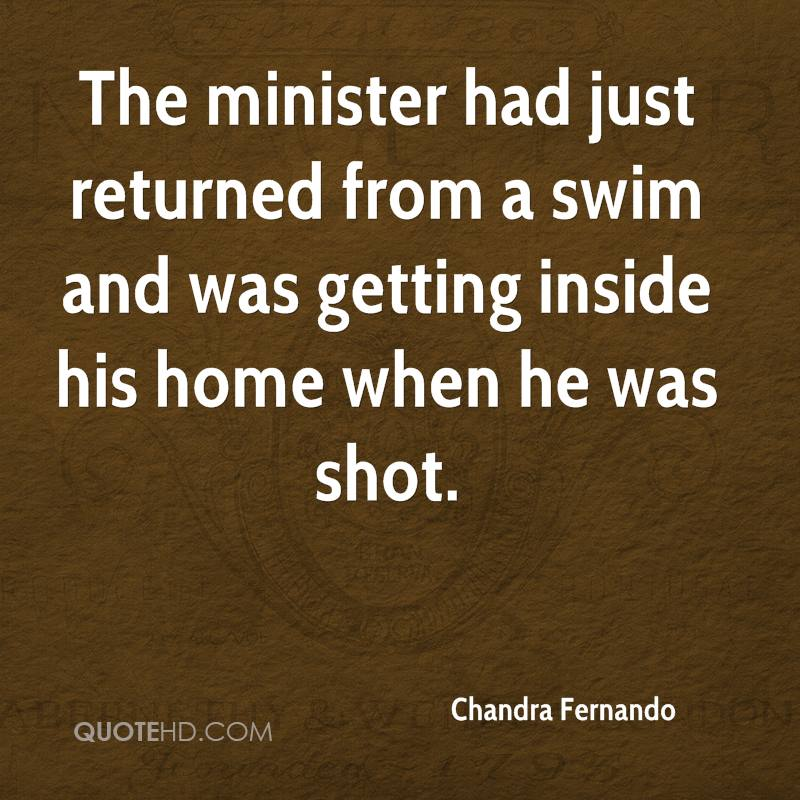 The minister had just returned from a swim and was getting inside his home when he was shot.