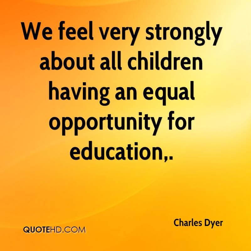 We feel very strongly about all children having an equal opportunity for education.
