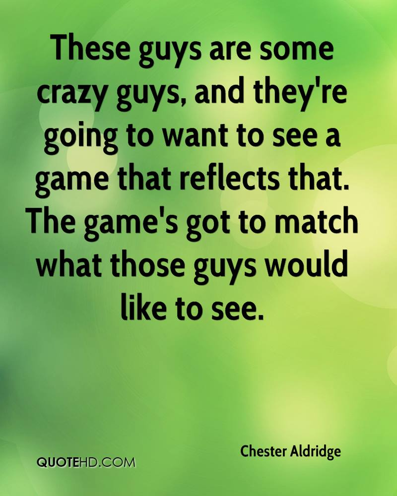 These guys are some crazy guys, and they're going to want to see a game that reflects that. The game's got to match what those guys would like to see.