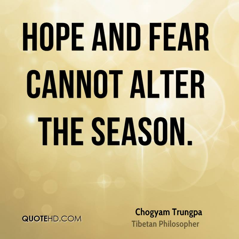 Hope and fear cannot alter the season.